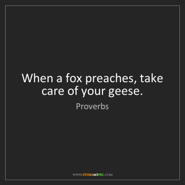 Proverbs: When a fox preaches, take care of your geese.