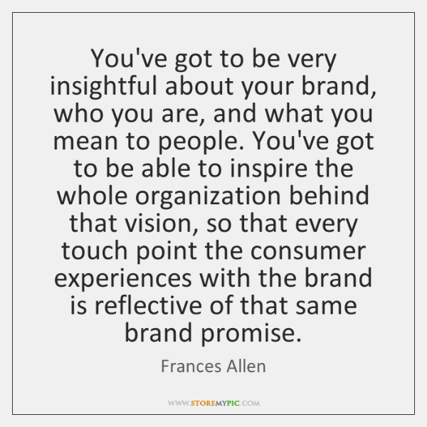 You've got to be very insightful about your brand, who you are, ...