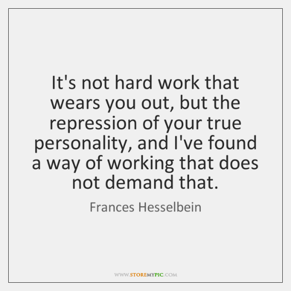It's not hard work that wears you out, but the repression of ...