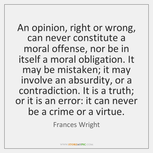 An opinion, right or wrong, can never constitute a moral offense, nor ...