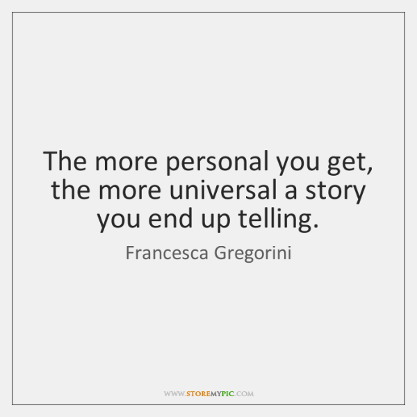 The more personal you get, the more universal a story you end ...