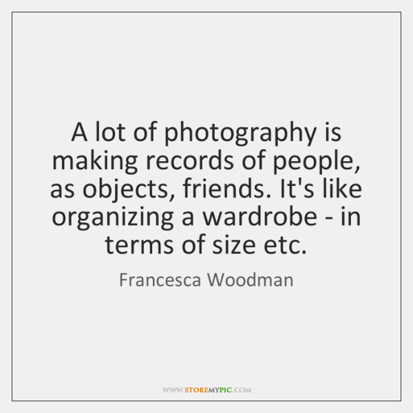 A lot of photography is making records of people, as objects, friends. ...