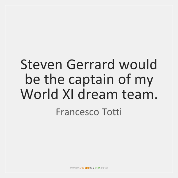 Steven Gerrard would be the captain of my World XI dream team.