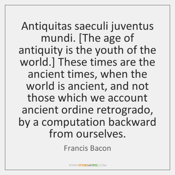 Antiquitas saeculi juventus mundi. [The age of antiquity is the youth of ...
