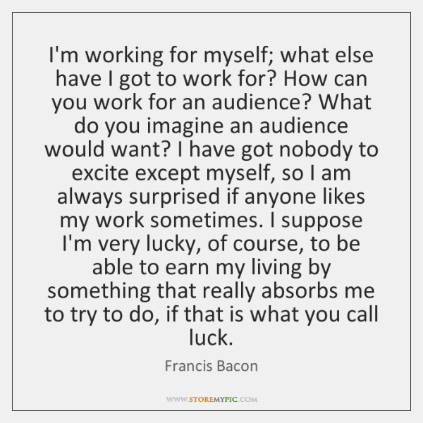 I'm working for myself; what else have I got to work for? ...