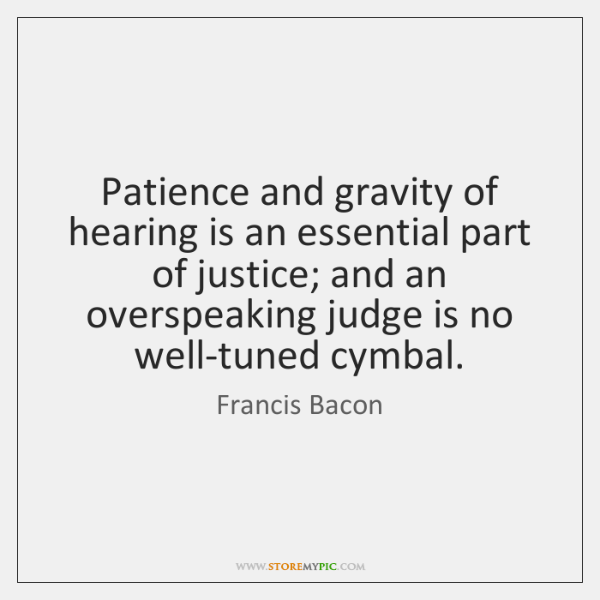 Patience and gravity of hearing is an essential part of justice; and ...