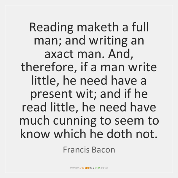 Reading maketh a full man; and writing an axact man. And, therefore, ...