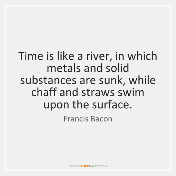 Time is like a river, in which metals and solid substances are ...