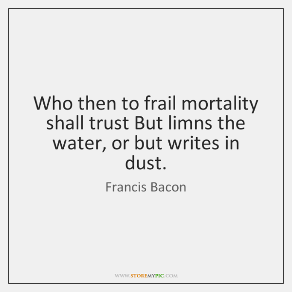 Who then to frail mortality shall trust But limns the water, or ...