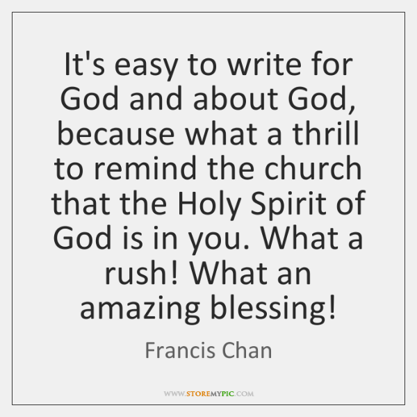 It's easy to write for God and about God, because what a ...