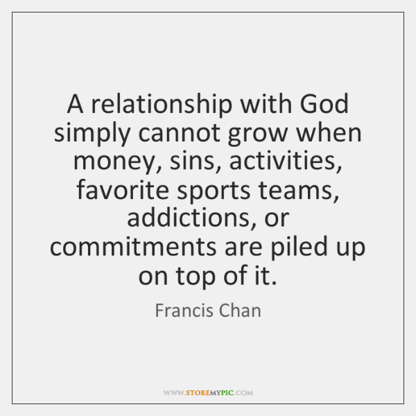 A relationship with God simply cannot grow when money, sins, activities, favorite ...