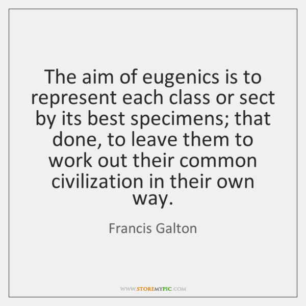 The aim of eugenics is to represent each class or sect by ...