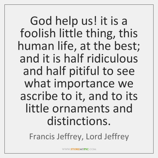 God help us! it is a foolish little thing, this human life, ...