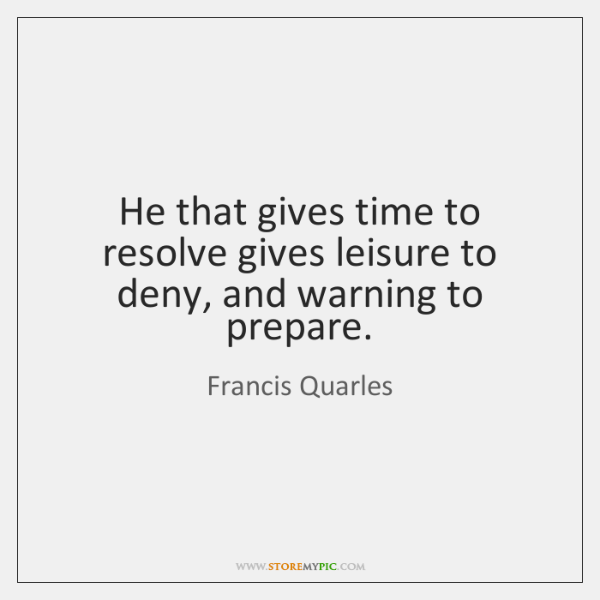 He that gives time to resolve gives leisure to deny, and warning ...