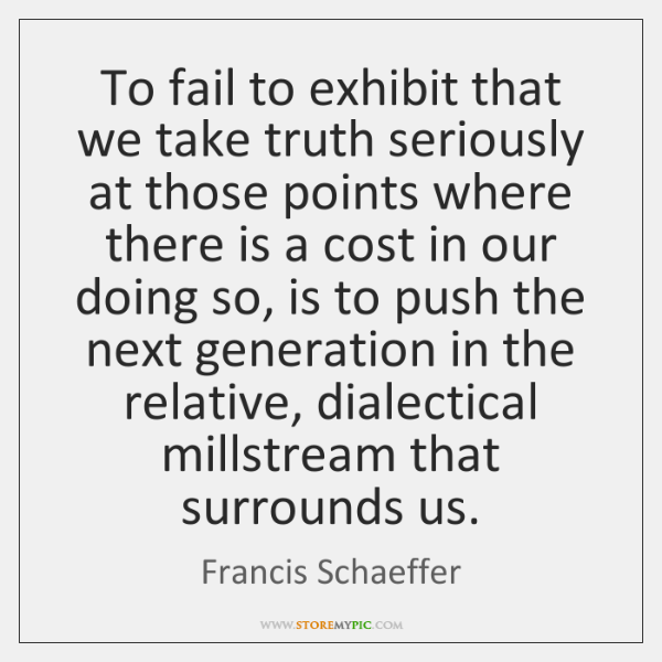 To fail to exhibit that we take truth seriously at those points ...