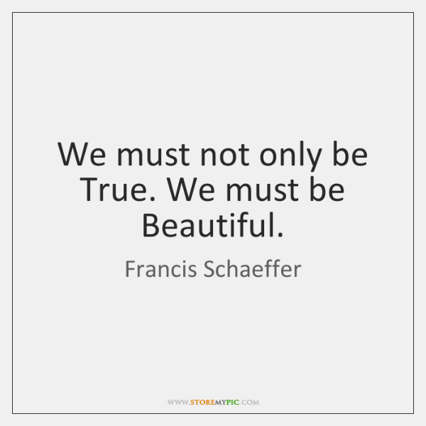 We must not only be True. We must be Beautiful.