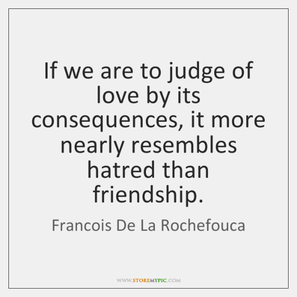 If we are to judge of love by its consequences, it more ...