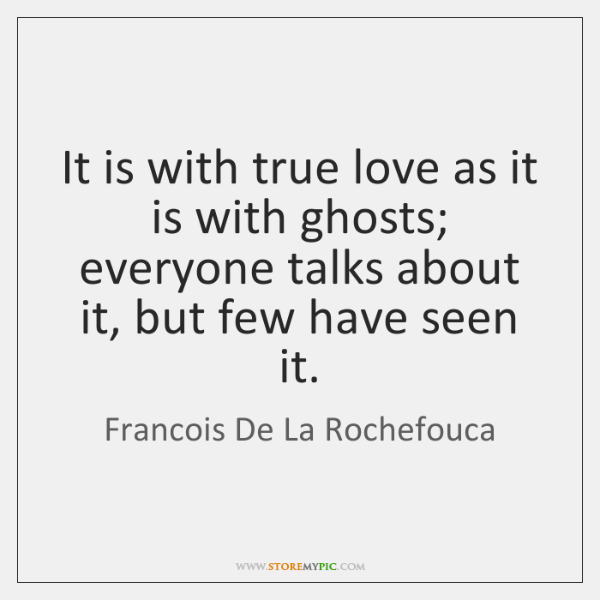 It is with true love as it is with ghosts; everyone talks ...
