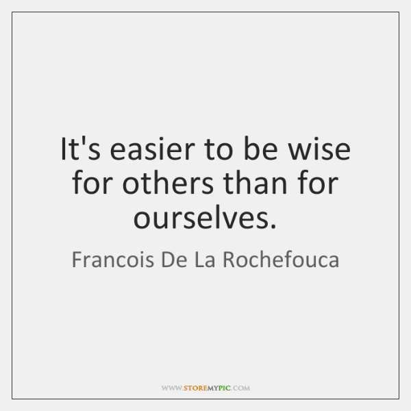 It's easier to be wise for others than for ourselves.