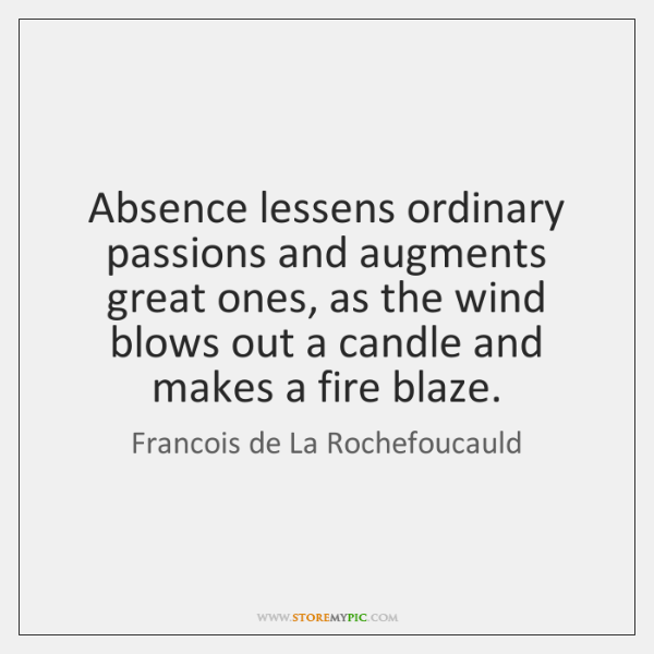 Absence lessens ordinary passions and augments great ones, as the wind blows ...