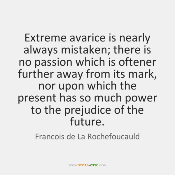 Extreme avarice is nearly always mistaken; there is no passion which is ...
