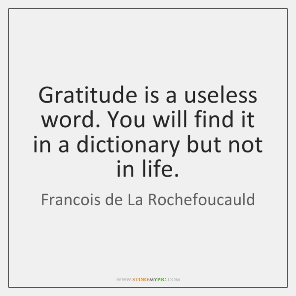 Gratitude is a useless word. You will find it in a dictionary ...