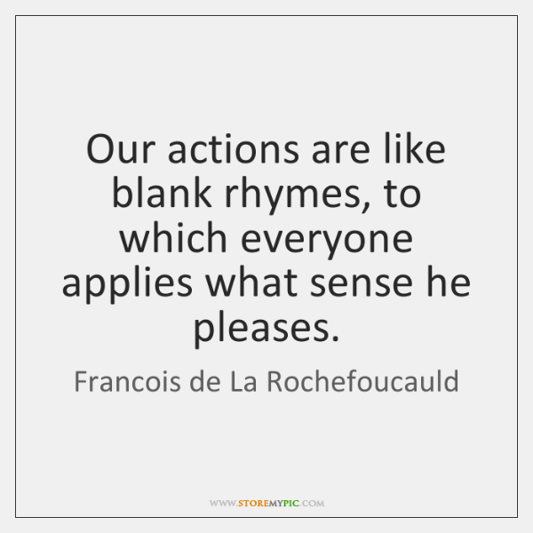 Our actions are like blank rhymes, to which everyone applies what sense ...