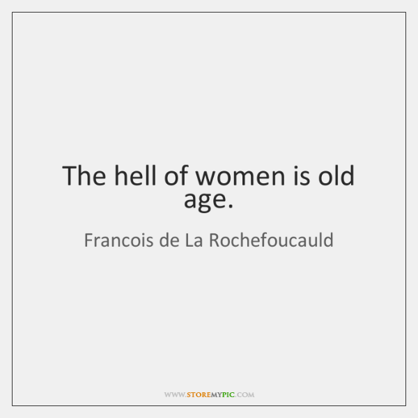 The hell of women is old age.