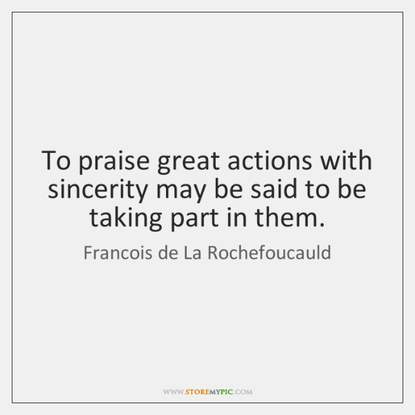 To praise great actions with sincerity may be said to be taking ...