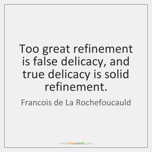 Too great refinement is false delicacy, and true delicacy is solid refinement.