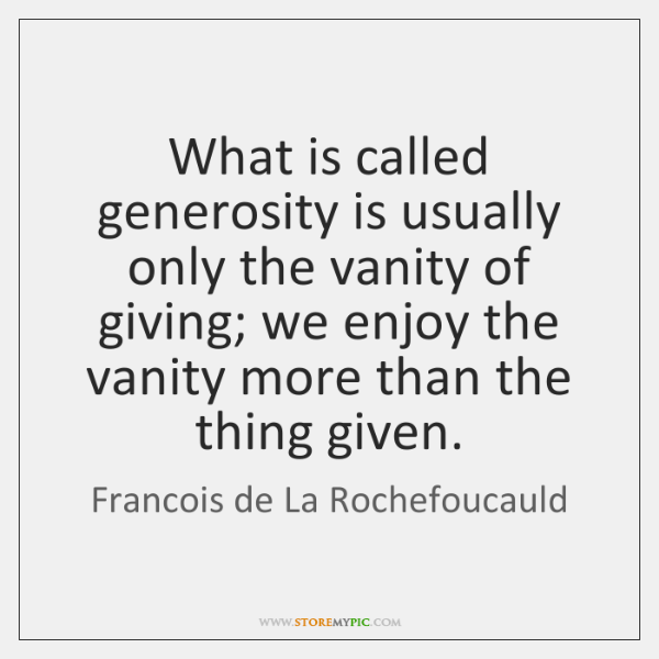 What is called generosity is usually only the vanity of giving; we ...