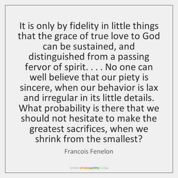 It is only by fidelity in little things that the grace of ...