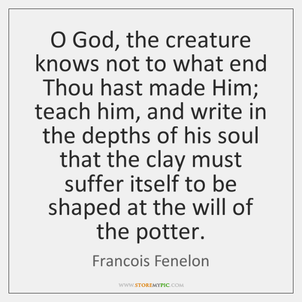 O God, the creature knows not to what end Thou hast made ...