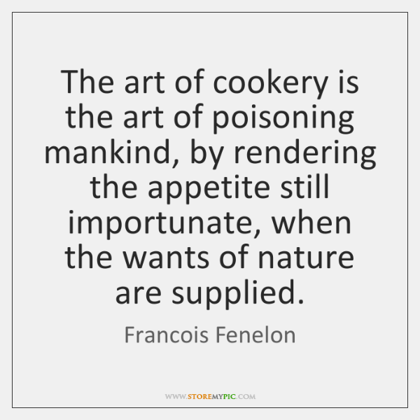 The art of cookery is the art of poisoning mankind, by rendering ...