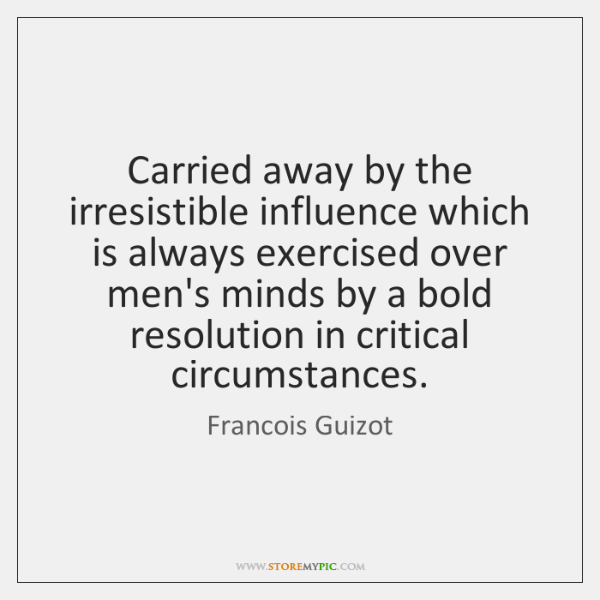 Carried away by the irresistible influence which is always exercised over men's ...