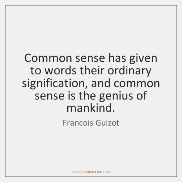Common sense has given to words their ordinary signification, and common sense ...