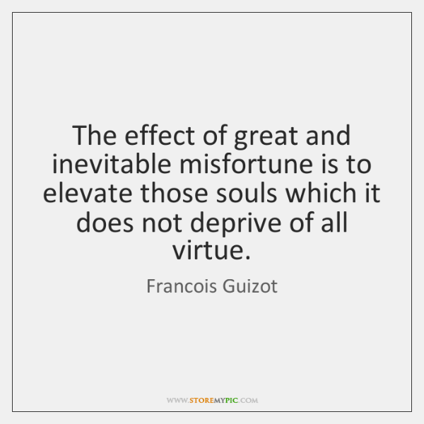The effect of great and inevitable misfortune is to elevate those souls ...