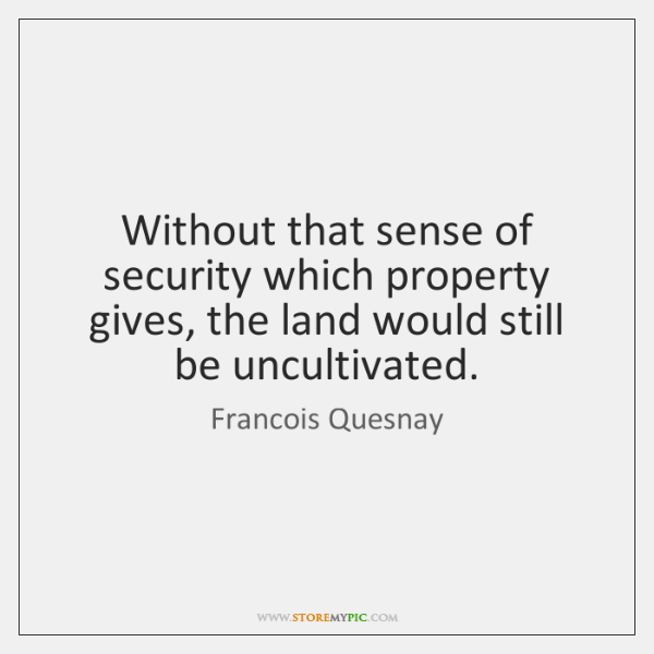 Without that sense of security which property gives, the land would still ...