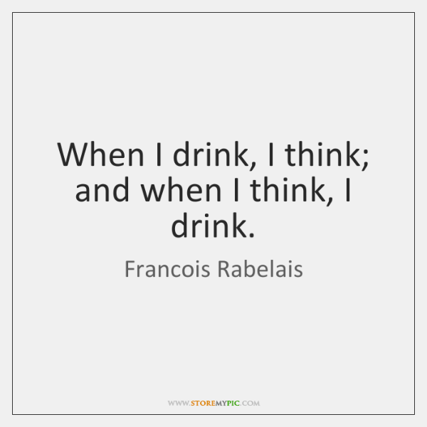 When I drink, I think; and when I think, I drink.