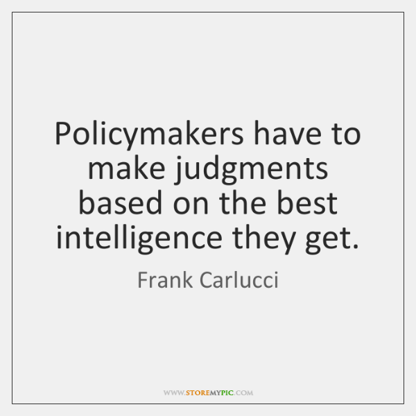 Policymakers have to make judgments based on the best intelligence they get.
