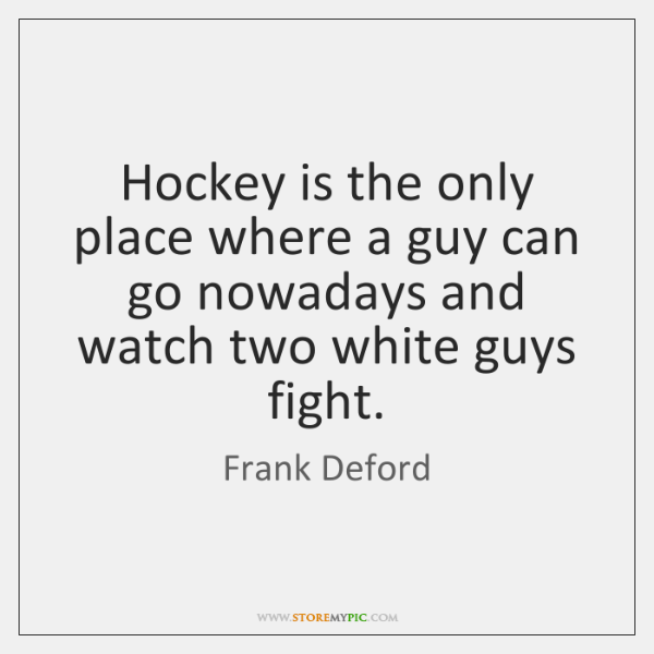 Hockey is the only place where a guy can go nowadays and ...