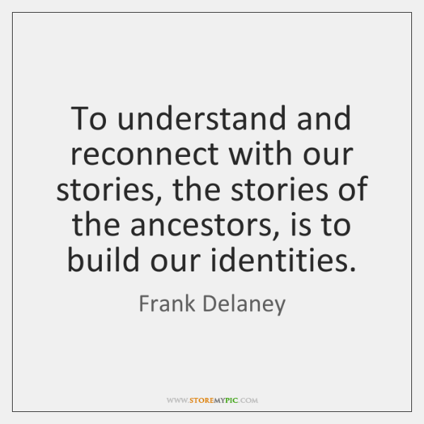 To understand and reconnect with our stories, the stories of the ancestors, ...