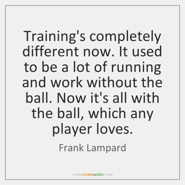 Training's completely different now. It used to be a lot of running ...