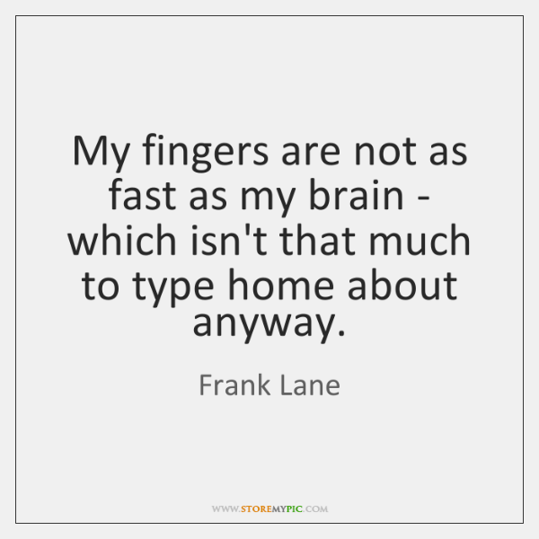 My fingers are not as fast as my brain - which isn't ...