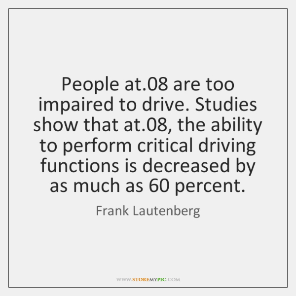 People at.08 are too impaired to drive. Studies show that at.08, the ...