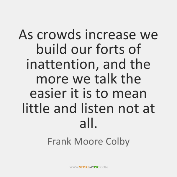As crowds increase we build our forts of inattention, and the more ...