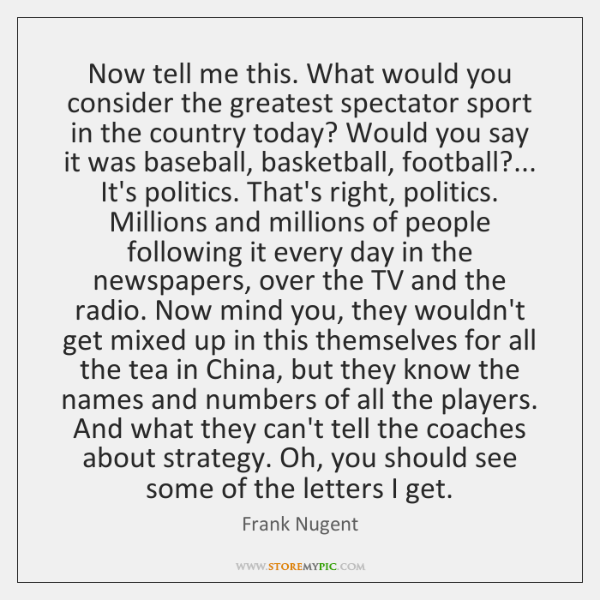 Now tell me this. What would you consider the greatest spectator sport ...