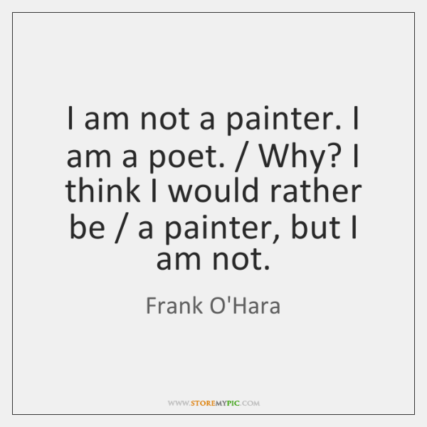 I am not a painter. I am a poet. / Why? I think ...