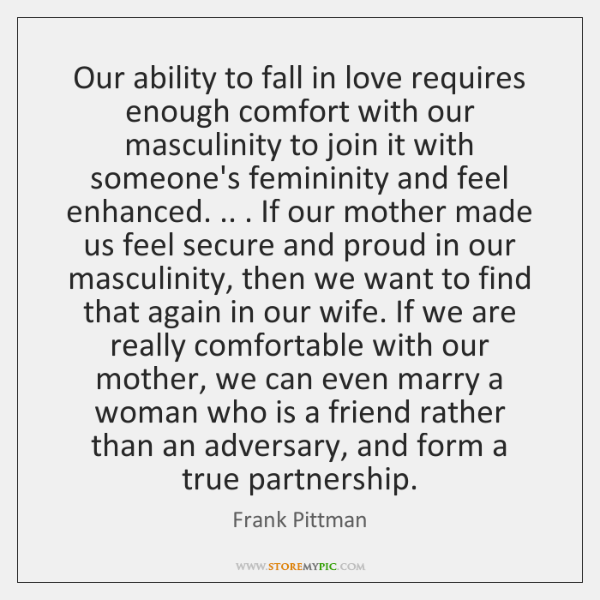 Our ability to fall in love requires enough comfort with our masculinity ...