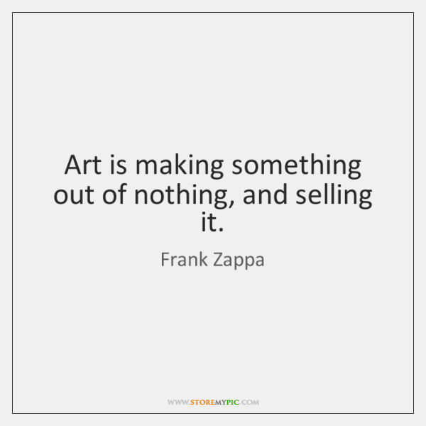 Art is making something out of nothing, and selling it.